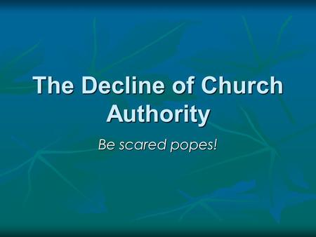 The Decline of Church Authority Be scared popes!