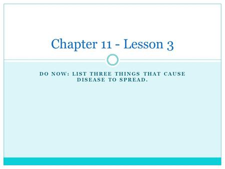 DO NOW: LIST THREE THINGS THAT CAUSE DISEASE TO SPREAD. Chapter 11 - Lesson 3.