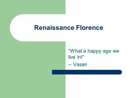 "Renaissance Florence ""What a happy age we live in!"" -- Vasari."