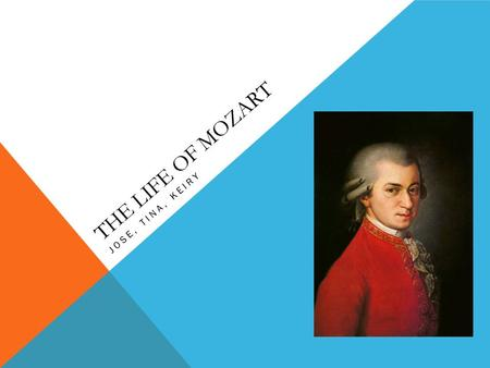 THE LIFE OF MOZART JOSE, TINA, KEIRY. A bit about Mozart Wolfgang Amadeus Mozart was born in Salzburg, Austria, on January 27,1756. His cities of residence.