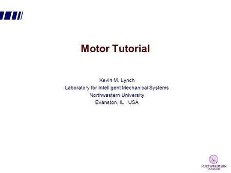 Motor Tutorial Kevin M. Lynch Laboratory for Intelligent Mechanical Systems Northwestern University Evanston, IL USA.