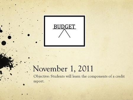 November 1, 2011 Objective: Students will learn the components of a credit report.