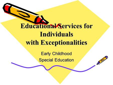 Educational Services for Individuals with Exceptionalities Early Childhood Special Education.