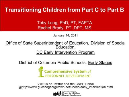 Transitioning Children from Part C to Part B Toby Long, PhD, PT, FAPTA Rachel Brady, PT, DPT, MS January 14, 2011 Office of State Superintendent of Education,