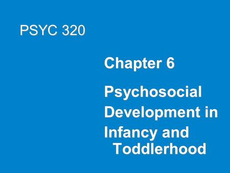 PSYC 320 Chapter 6 Psychosocial Development in Infancy and Toddlerhood.
