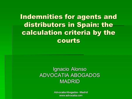 Advocatia Abogados - Madrid www.advocatia.com Indemnities for agents and distributors in Spain: the calculation criteria by the courts Ignacio Alonso ADVOCATIA.