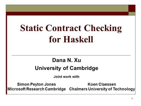1 Static Contract Checking for Haskell Dana N. Xu University of Cambridge Joint work with Simon Peyton Jones Microsoft Research Cambridge Koen Claessen.