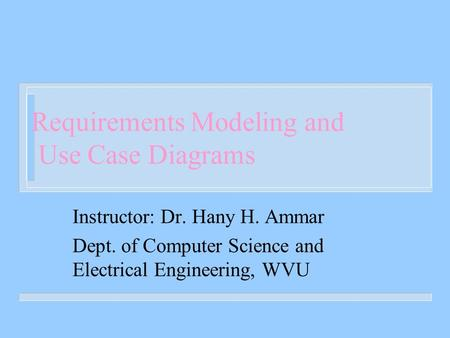 Requirements Modeling and Use Case Diagrams Instructor: Dr. Hany H. Ammar Dept. of Computer Science and Electrical Engineering, WVU.