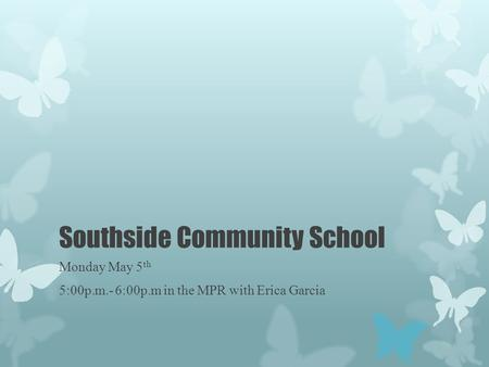 Southside Community School Monday May 5 th 5:00p.m.- 6:00p.m in the MPR with Erica Garcia.