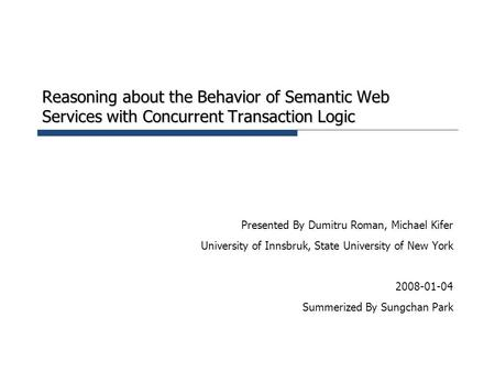 Reasoning about the Behavior of Semantic Web Services with Concurrent Transaction Logic Presented By Dumitru Roman, Michael Kifer University of Innsbruk,