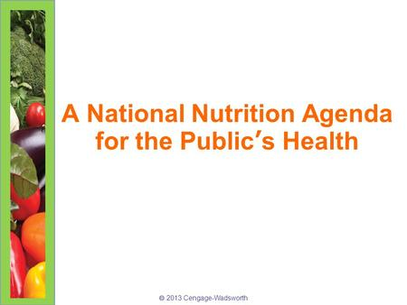  2013 Cengage-Wadsworth A National Nutrition Agenda for the Public's Health.