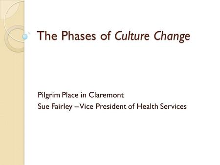 The Phases of Culture Change Pilgrim Place in Claremont Sue Fairley – Vice President of Health Services.