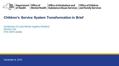 December 8, 2015 Conference of Local Mental Hygiene Directors Monthly Call NYS OMH Update Children's Service System Transformation in Brief.