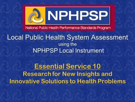 Local Public Health System Assessment using the NPHPSP Local Instrument Essential Service 10 Research for New Insights and Innovative Solutions to Health.