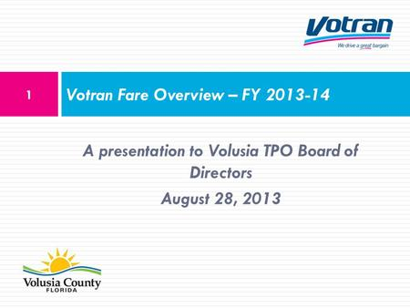 A presentation to Volusia TPO Board of Directors August 28, 2013 Votran Fare Overview – FY 2013-14 1.