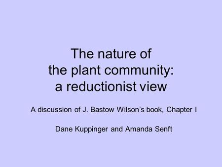 The nature of the plant community: a reductionist view A discussion of J. Bastow Wilson's book, Chapter I Dane Kuppinger and Amanda Senft.