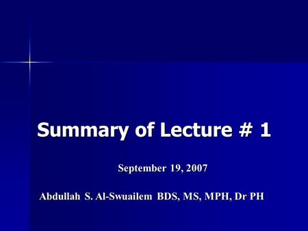 Summary of Lecture # 1 September 19, 2007 Abdullah S. Al-Swuailem BDS, MS, MPH, Dr PH.