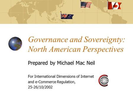 Governance and Sovereignty: North American Perspectives Prepared by Michael Mac Neil For International Dimensions of Internet and e-Commerce Regulation,