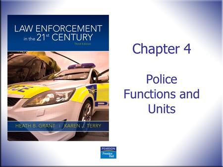 Chapter 4 Police Functions and Units. Law Enforcement in the 21 st Century, 3e Heath B. Grant and Karen J. Terry © 2012 Pearson Education, Upper Saddle.