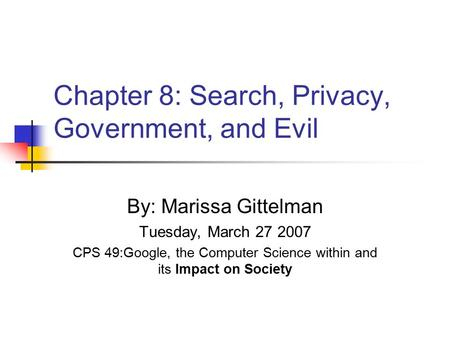 Chapter 8: Search, Privacy, Government, and Evil By: Marissa Gittelman Tuesday, March 27 2007 CPS 49:Google, the Computer Science within and its Impact.