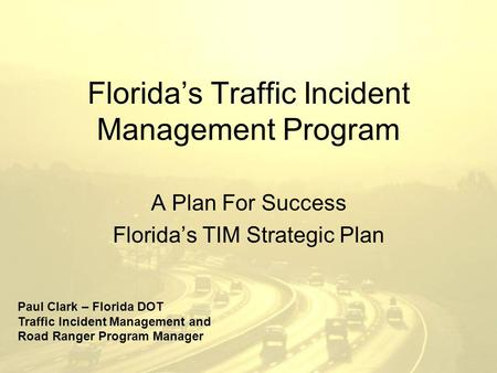 Florida's Traffic Incident Management Program A Plan For Success Florida's TIM Strategic Plan Paul Clark – Florida DOT Traffic Incident Management and.