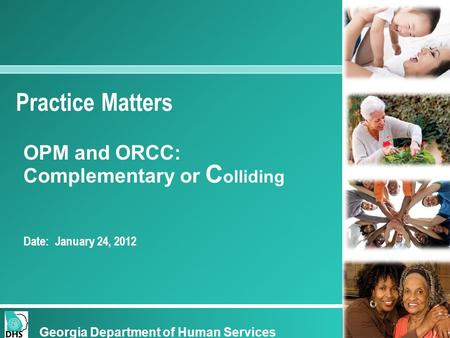 Practice Matters OPM and ORCC: Complementary or C olliding Date: January 24, 2012 Georgia Department of Human Services.