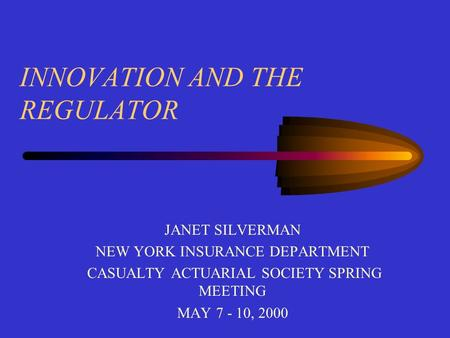 INNOVATION AND THE REGULATOR JANET SILVERMAN NEW YORK INSURANCE DEPARTMENT CASUALTY ACTUARIAL SOCIETY SPRING MEETING MAY 7 - 10, 2000.