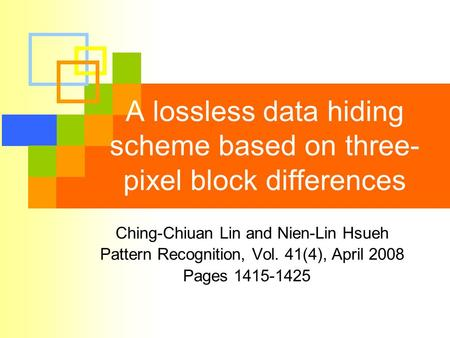 A lossless data hiding scheme based on three- pixel block differences Ching-Chiuan Lin and Nien-Lin Hsueh Pattern Recognition, Vol. 41(4), April 2008 Pages.