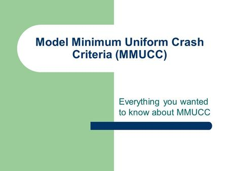 Model Minimum Uniform Crash Criteria (MMUCC) Everything you wanted to know about MMUCC.