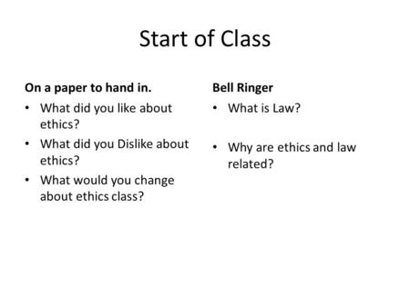 Start of Class On a paper to hand in. What did you like about ethics? What did you Dislike about ethics? What would you change about ethics class? Bell.