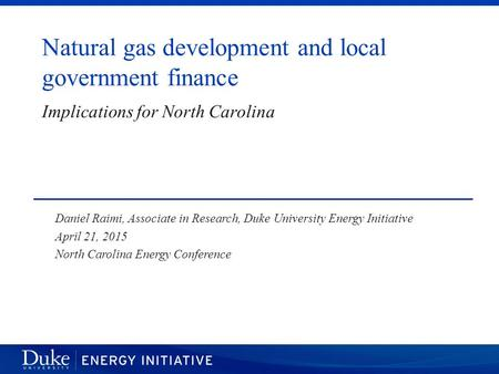 Natural gas development and local government finance Daniel Raimi, Associate in Research, Duke University Energy Initiative April 21, 2015 North Carolina.