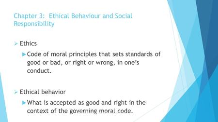 Chapter 3: Ethical Behaviour and Social Responsibility  Ethics  Code of moral principles that sets standards of good or bad, or right or wrong, in one's.