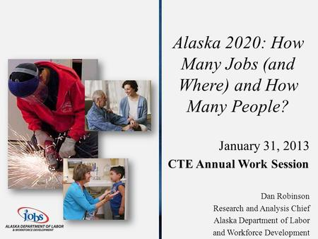 Alaska 2020: How Many Jobs (and Where) and How Many People? January 31, 2013 CTE Annual Work Session Dan Robinson Research and Analysis Chief Alaska Department.