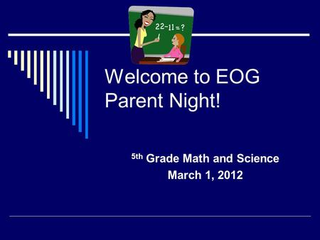 Welcome to EOG Parent Night! 5th Grade Math and Science March 1, 2012.
