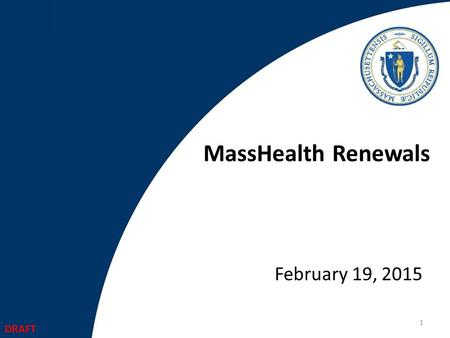 MassHealth Renewals February 19, 2015 1 DRAFT. Agenda Redetermination Requirements MassHealth Redetermination Timeline and Cycles Summary of current MassHealth.