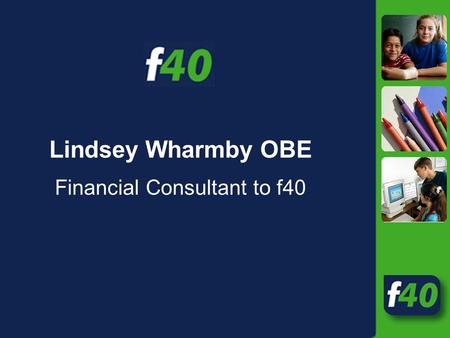 Lindsey Wharmby OBE Financial Consultant to f40. National funding system Schools LSC YPLA for Post-16 DSG Local Authority Standards Funds and Grants Central.