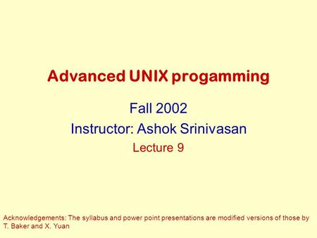 Advanced UNIX progamming Fall 2002 Instructor: Ashok Srinivasan Lecture 9 Acknowledgements: The syllabus and power point presentations are modified versions.