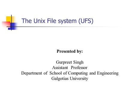 The Unix File system (UFS) Presented by: Gurpreet Singh Assistant Professor Department of School of Computing and Engineering Galgotias University.