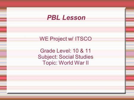 PBL Lesson WE Project w/ ITSCO Grade Level: 10 & 11 Subject: Social Studies Topic: World War II.