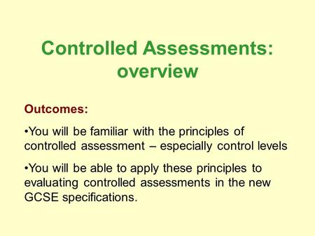 Controlled Assessments: overview Outcomes: You will be familiar with the principles of controlled assessment – especially control levels You will be able.