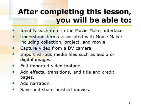 1 After completing this lesson, you will be able to: Identify each item in the Movie Maker interface. Understand terms associated with Movie Maker, including.