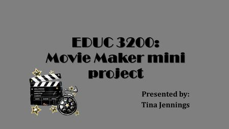EDUC 3200: Movie Maker mini project Presented by: Tina Jennings.