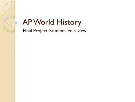 AP World History Final Project: Student-led review.