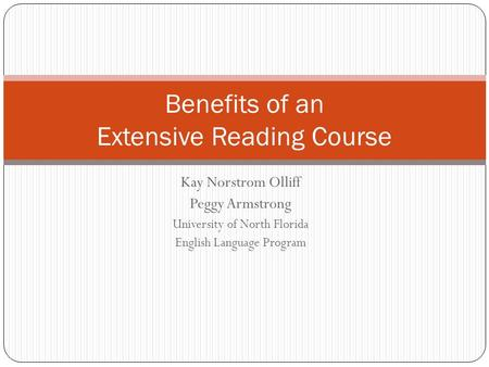 Kay Norstrom Olliff Peggy Armstrong University of North Florida English Language Program Benefits of an Extensive Reading Course.