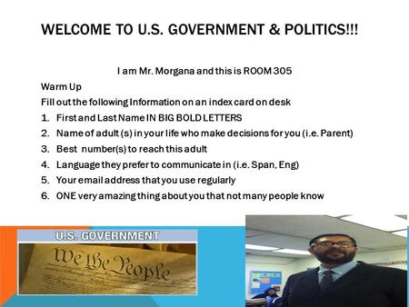 WELCOME TO U.S. GOVERNMENT & POLITICS!!! I am Mr. Morgana and this is ROOM 305 Warm Up Fill out the following Information on an index card on desk 1.First.