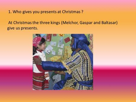 1. Who gives you presents at Christmas ? At Christmas the three kings (Melchor, Gaspar and Baltasar) give us presents.