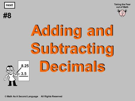 Adding and Subtracting Decimals © Math As A Second Language All Rights Reserved next #8 Taking the Fear out of Math 8.25 – 3.5.
