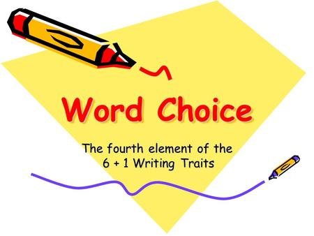 Word Choice Word Choice The fourth element of the 6 + 1 Writing Traits.