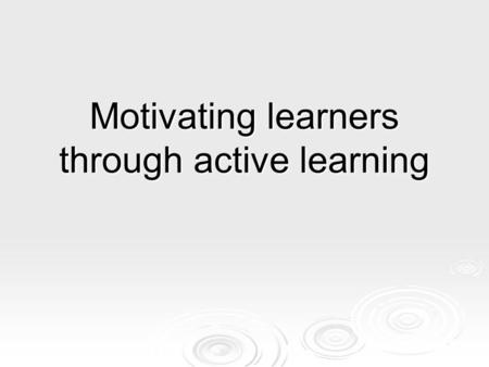 Motivating learners through active learning. Learning outcomes By the end of the session you will be able to:  identify active learning methods  adapt.