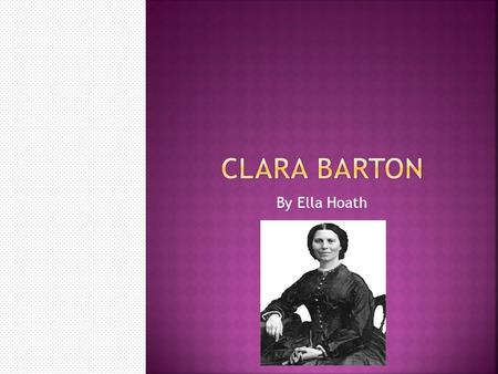 By Ella Hoath.  Clarissa Harlowe Barton (Clara Barton) was born on December 25, 1821 in North Oxford, Massachusetts. Clara was always the shy one out.